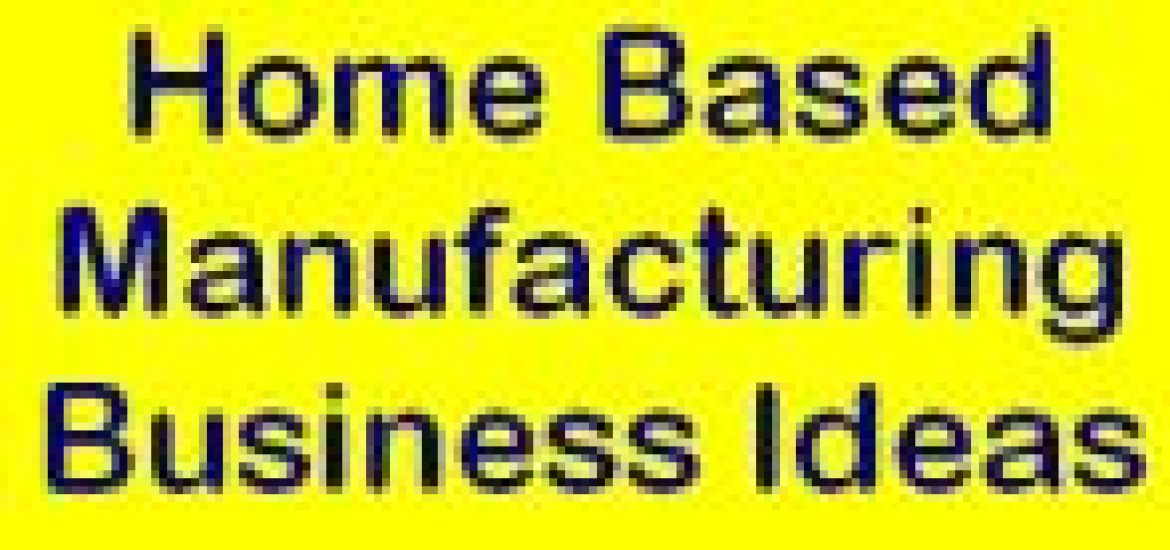 35 Profitable Home Based Manufacturing Business Ideas